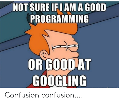 Good, Programming, and Confusion: NOT SURE IF I AM A GOOD  PROGRAMMING  OR GOOD AT  GOOGLING Confusion confusion….