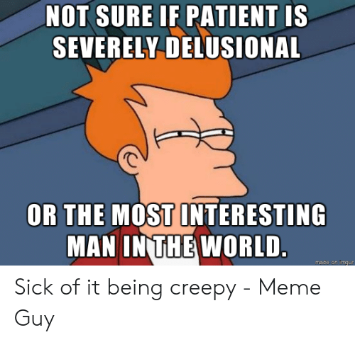 Creepy, Meme, and Patient: NOT SURE IF PATIENT IS  SEVERELY DELUSIONAL  OR THE MOST INTERESTING  MAN IN THE WORLD.  made  mgur Sick of it being creepy - Meme Guy