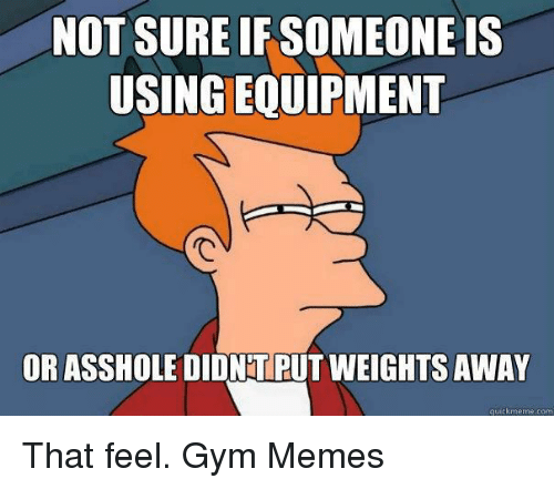 gym memes: NOT SURE IF SOMEONE IS  USINGEQUIPMENT  OR ASSHOLE DIDNTPUT WEIGHTS AWAY  quick meme com That feel.  Gym Memes
