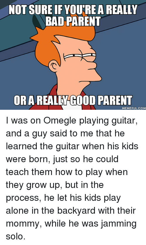 Being Alone, Bad, and Omegle: NOT SURE IF YOU'RE A REALLY  BAD PARENT  ORAREALEY GOOD PARENT  MEMEFUL.COM