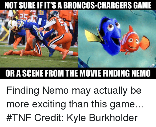More Excited Than: NOT SURE IFITS A BRONCOS-CHARGERS GAME  OR A SCENE FROM THE MOVIE FINDINGNEMO Finding Nemo may actually be more exciting than this game...  #TNF  Credit: Kyle Burkholder