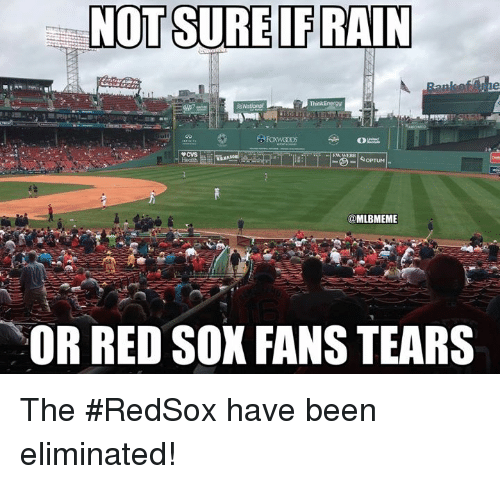 Red Sox: NOT SURE IFRAIN  @MLBMEME  OR RED SOX FANS TEARS The #RedSox have been eliminated!