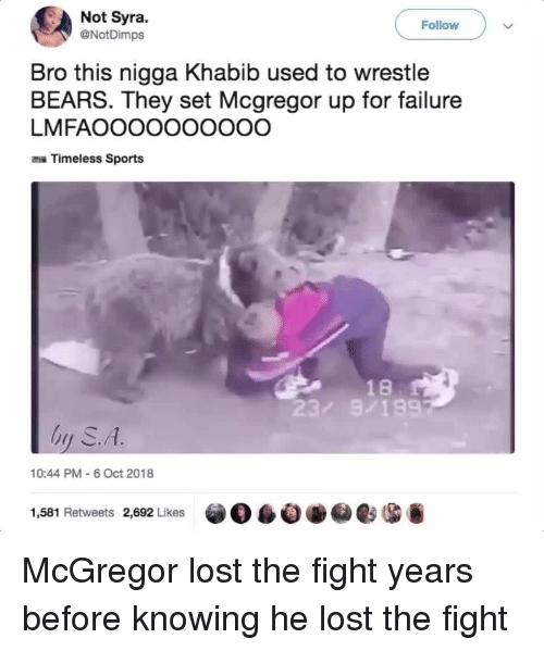 wrestle: Not Syra.  @NotDimps  Follow  Bro this nigga Khabib used to wrestle  BEARS. They set Mcgregor up for failure  LMFAOOOOOOOOOO  Timeless Sports  18  23/ 9/199  hy S.A  10:44 PM 6 Oct 2018  1,581 Retweets 2,692 Likes  自0eesG McGregor lost the fight years before knowing he lost the fight