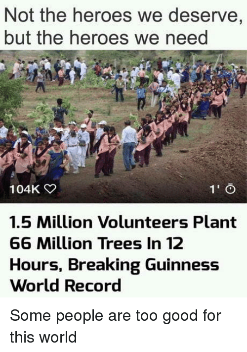 Good, Heroes, and Record: Not the heroes we deserve,  but the heroes we need  104K  1.5 Million Volunteers Plant  66 Million Trees In 12  Hours, Breaking Guinness  World Record Some people are too good for this world