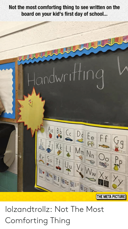 School, Tumblr, and Blog: Not the most comforting thing to see written on the  board on your kid's first day of school  Handwrithng  ive  THE META PICTURE lolzandtrollz:  Not The Most Comforting Thing