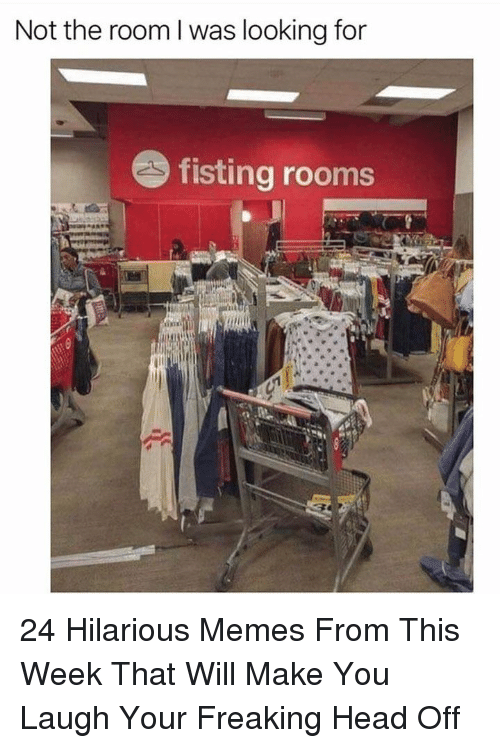 Fisting: Not the room l was looking for  fisting rooms 24 Hilarious Memes From This Week That Will Make You Laugh Your Freaking Head Off