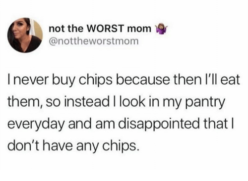 Dank, Disappointed, and The Worst: not the WORST mom  @nottheworstmom  I never buy chips because then l'll eat  them, so instead I look in my pantry  everyday and am disappointed that I  don't have any chips.