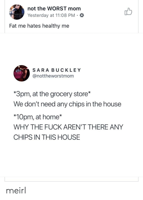 In This House: not the WORST mom  Yesterday at 11:08 PM.O  Fat me hates healthy me  SARA BUCKLEY  @nottheworstmom  *3pm, at the grocery store*  We don't need any chips in the house  *10pm, at home*  WHY THE FUCK AREN'T THERE ANY  CHIPS IN THIS HOUSE meirl