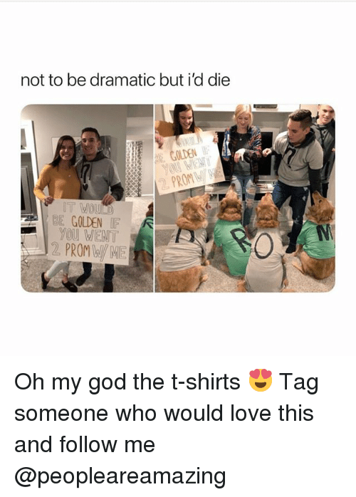 God, Love, and Memes: not to be dramatic but i'd die  EGOLDEN  PROM  BE GOLDEN IF  YOu WENT  2 PROM Oh my god the t-shirts 😍 Tag someone who would love this and follow me @peopleareamazing