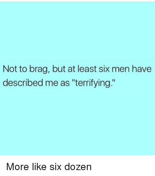 "Girl Memes, More, and Like: Not to brag, but at least six men have  described me as ""terrifying."" More like six dozen"