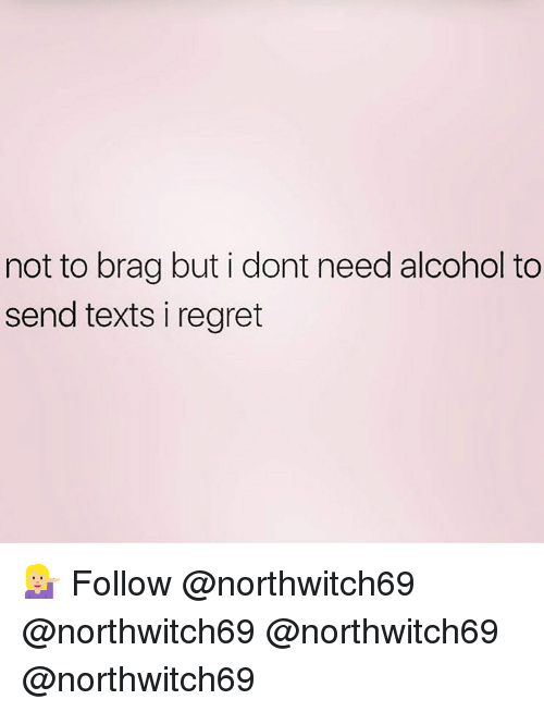 Memes, Regret, and Alcohol: not to brag but i dont need alcohol to  send texts i regret 💁🏼♀️ Follow @northwitch69 @northwitch69 @northwitch69 @northwitch69