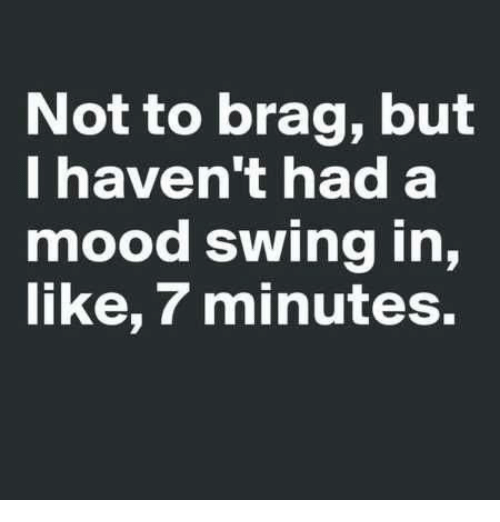 Mood Swing: Not to brag, but  I haven't had a  mood swing in,  like, 7 minutes.