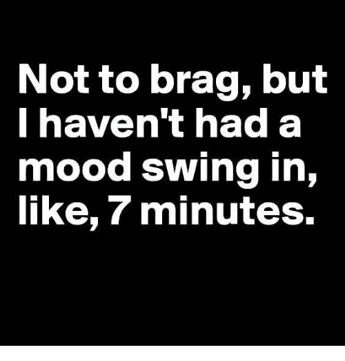 Mood Swing: Not to brag, but  I haven't had a  mood swing in,  like, minutes.