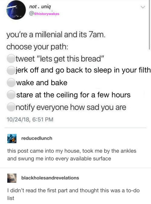 """millenial: not. uniq  @@historywakes  you're a millenial and its 7am  choose your path  tweet """"lets get this bread""""  jerk off and go back to sleep in your filth  wake and bake  stare at the ceiling for a few hours  notify everyone how sad you are  10/24/18, 6:51 PM  reducedlunch  this post came into my house, took me by the ankles  and swung me into every available surface  blackholesandrevelations  SLIUT  I didn't read the first part and thought this was a to-do  list"""