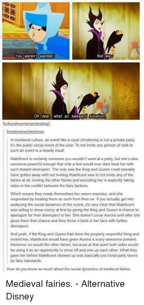 One Upping: Not wa  Oh dear  what an awkward situation  In medieval culture, an event like a royal christening is not a private party,  it's the public social event of the year. To not invite any person of rank to  such an event is a deadly insult.  Maleficent is certainly someone you wouldn't want at a party, but she's also  someone powerful enough that only a fool would ever dare treat her with  such blatant disrespect The only way the King and Queen could possibly  have gotten away with not inviting Maleficent was to not invite any of the  fairies at all, inviting the other fairies and excluding her is explicitly taking  sides in the conflict between the fairy factions,  Which means they made themselves her sworn enemies, and she  responded by treating them as such from then on. you actually get into  analyzing the social dynamics of the scene, it's very clear that Maleficent  was willing to show mercy at first by giving the King and Queen a chance to  apologize for their disrespect to her She doesn't curse Aurora until after she  gives them that chance and they throw itback in her face with further  disrespect.  And yeah, if the King and Queen had done the properly respectful thing and  invited her, Maleficent would have given Aurora a scary awesome present.  Moreover so would the other fairies because at that point both sides would  be using it as an opportunity to show off and one-up each other. What they  gave her before Maleficent showed up was basically just trivial party favors  by fairy standards.  How do you know so much about the social dynamics of medieval fairies Medieval fairies. - Alternative Disney