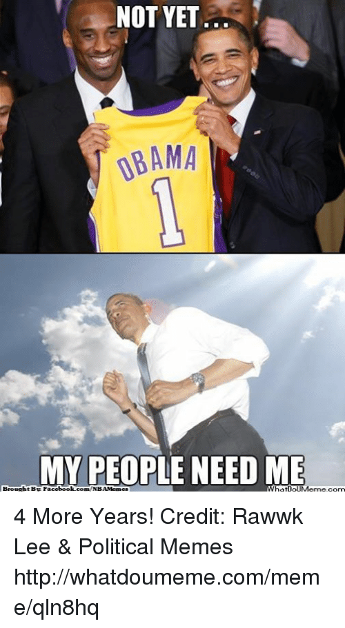 My People Need Me: NOT YET  00AMA  MY PEOPLE NEED ME  Brought Be Face  book com NBAMenaes  hatipIMeme.com 4 More Years! Credit: Rawwk Lee & Political Memes  http://whatdoumeme.com/meme/qln8hq