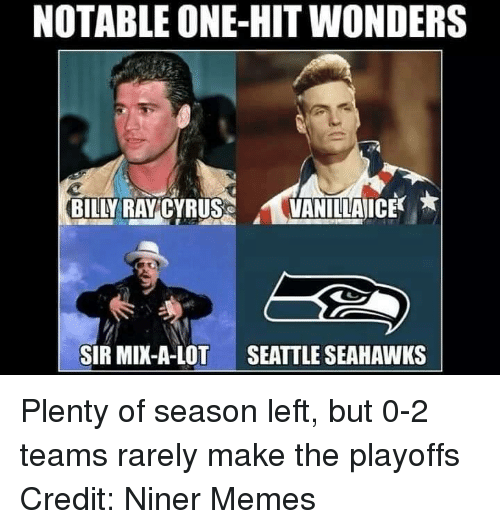 Sir Mix a Lot: NOTABLE ONE HIT WONDERS  BILN RAY CYRUS  VANILLA ICE  SIR MIX-A-LOT  SEATTLE SEAHAWKS Plenty of season left, but 0-2 teams rarely make the playoffs Credit: Niner Memes