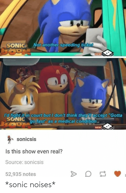 "Sonic, Fight, and Medical: Notanother speeding ticket  SONIC  I'd fight it in court but I don't think theyillaccept ""Gotta  SONIC  go fast"" as a medical condition  NEW  sonicsis  Is this show even real?  Source: sonicsis  52,935 notes *sonic noises*"