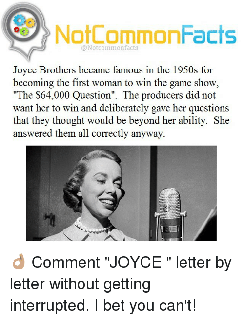 "I Bet, Memes, and 🤖: NotCommonFacts  @Not common facts  Joyce Brothers became famous in the 1950s for  becoming the first woman to win the game show  ""The $64,000 Question"". The producers did not  want her to win and deliberately gave her questions  that they thought would be beyond her ability. She  answered them all correctly anyway. 👌🏽 Comment ""JOYCE "" letter by letter without getting interrupted. I bet you can't!"