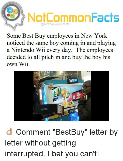 "nintendo wii: NotCommonFacts  @Not common facts  Some Best Buy employees in New York  noticed the same boy coming in and playing  a Nintendo Wii every day. The employees  decided to all pitch in and buy the boy his  own Wii. 👌🏽 Comment ""BestBuy"" letter by letter without getting interrupted. I bet you can't!"