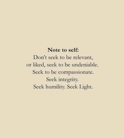 Integrity, Light, and Note: Note to self:  Don't seek to be relevant,  or liked, seek to be undeniable.  Seek to be compassionate.  Seek integrity.  Seek humility. Seek Light.