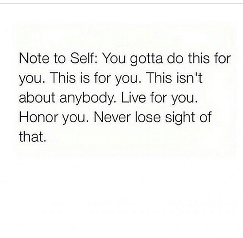 Never Lose: Note to Self: You gotta do this for  you. This is for you. This isn't  about anybody. Live for you.  Honor you. Never lose sight of  that.