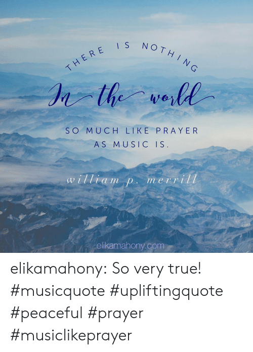 Music, True, and Tumblr: NOTH  THERE  SO MUCH LIKE PRAYER  AS MUSIC IS  a im Din e1 II  ellkamahony.com elikamahony:  So very true! #musicquote #upliftingquote #peaceful #prayer #musiclikeprayer