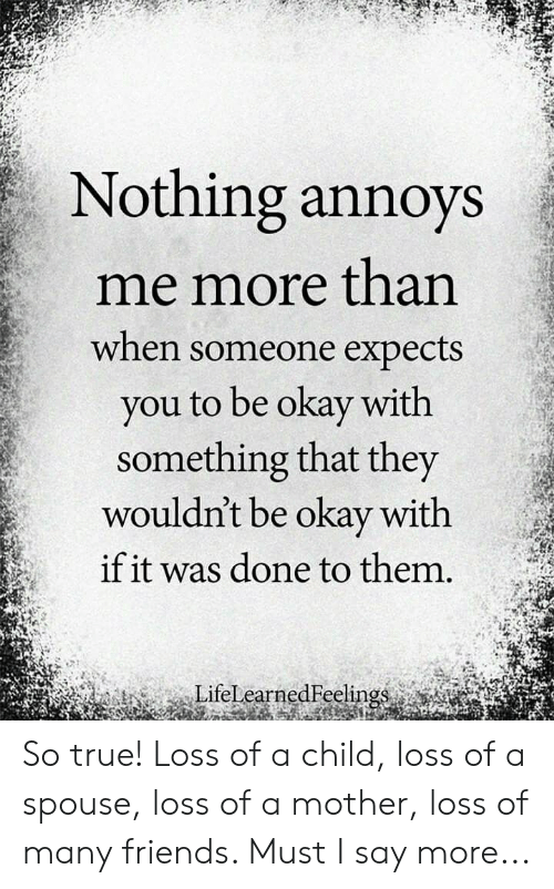 Say More: Nothing annoys  me more than  when someone expects  you to be okay with  something that they  wouldn't be okay with  if it was done to them.  LifelearnedFelin So true! Loss of a child, loss of a spouse, loss of a mother, loss of many friends. Must I say more...