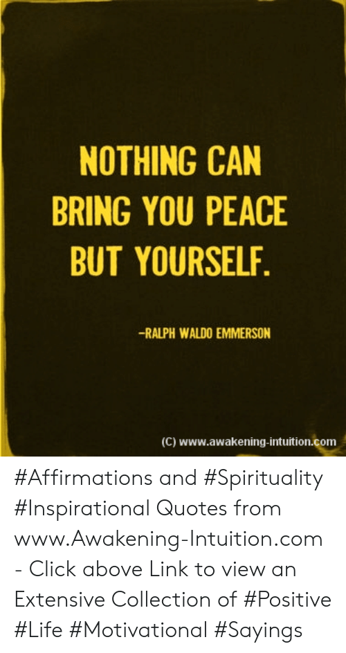 Click, Life, and Link: NOTHING CAN  BRING YOU PEACE  BUT YOURSELF.  -RALPH WALDO EMMERSON  (C) www.awakening-intuition.com #Affirmations and #Spirituality #Inspirational Quotes from www.Awakening-Intuition.com - Click above Link to view an Extensive Collection of #Positive #Life #Motivational #Sayings