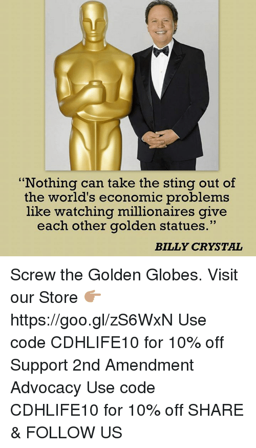 Golden Globes: Nothing can take the sting out of  the world's economic problems  like watching millionaires give  each other golden statues  BILLY CRYSTAL Screw the Golden Globes.  Visit our Store 👉🏽 https://goo.gl/zS6WxN Use code CDHLIFE10 for 10% off Support 2nd Amendment Advocacy Use code CDHLIFE10 for 10% off  SHARE & FOLLOW US