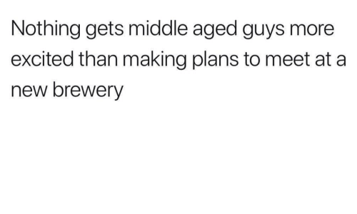 More Excited Than: Nothing gets middle aged guys more  excited than making plans to meet at a  new brewery