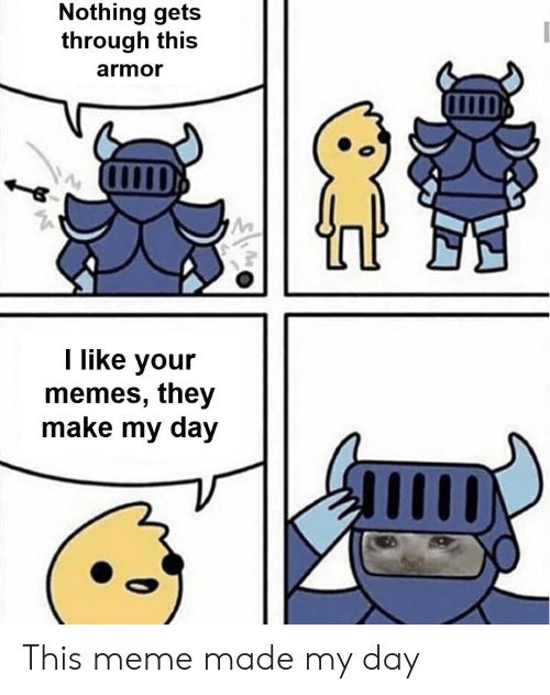 Meme, Memes, and Armor: Nothing gets  through this  armor  I like your  memes, they  make my day This meme made my day