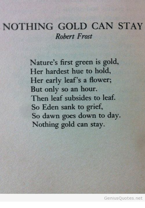 Dawn, Flower, and Grief: NOTHING GOLD CAN STAY  Robert Frost  Nature's first green is gold,  Her hardest hue to hold  Her early leaf's a flower;  But only so an hour.  Then leaf subsides to leaf.  So Eden sank to grief,  So dawn goes down to day  Nothing gold can stay.  GeniusQuotes.net