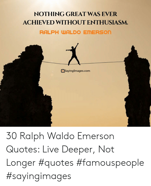 Sayingimages Com: NOTHING GREAT WAS EVER  ACHIEVED WITHOUT ENTHUSIASM.  RALPH WALDO EMERSON  SayingImages.com 30 Ralph Waldo Emerson Quotes: Live Deeper, Not Longer #quotes #famouspeople #sayingimages