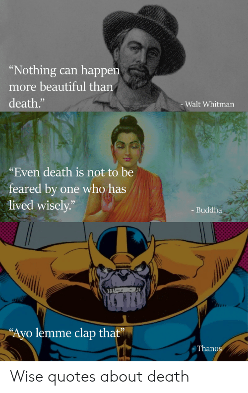 "Beautiful, Marvel Comics, and Buddha: ""Nothing  happen  can  more beautiful than  death.""  Walt Whitman  ""Even death is not to be  feared by  lived wisely.""  one who has  - Buddha  ""Ayo lemme clap that  Thanos Wise quotes about death"