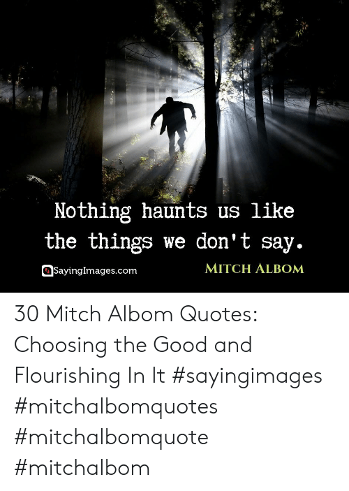 Sayingimages Com: Nothing haunts us like  the things we don't say.  MITCH ALBOM  SayingImages.com 30 Mitch Albom Quotes: Choosing the Good and Flourishing In It #sayingimages #mitchalbomquotes #mitchalbomquote #mitchalbom