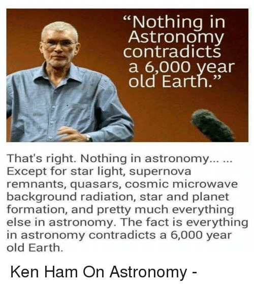 """supernova: """"Nothing in  Astronomy  contradicts  a 6,000 year  old Earth.""""  That's right. Nothing in astronomy...  Except for star light, supernova  remnants, quasars, cosmic microwave  background radiation, star and planet  formation, and pretty much everything  else in astronomy. The fact is everything  in astronomy contradicts a 6,000 year  old Earth. Ken Ham On Astronomy -"""