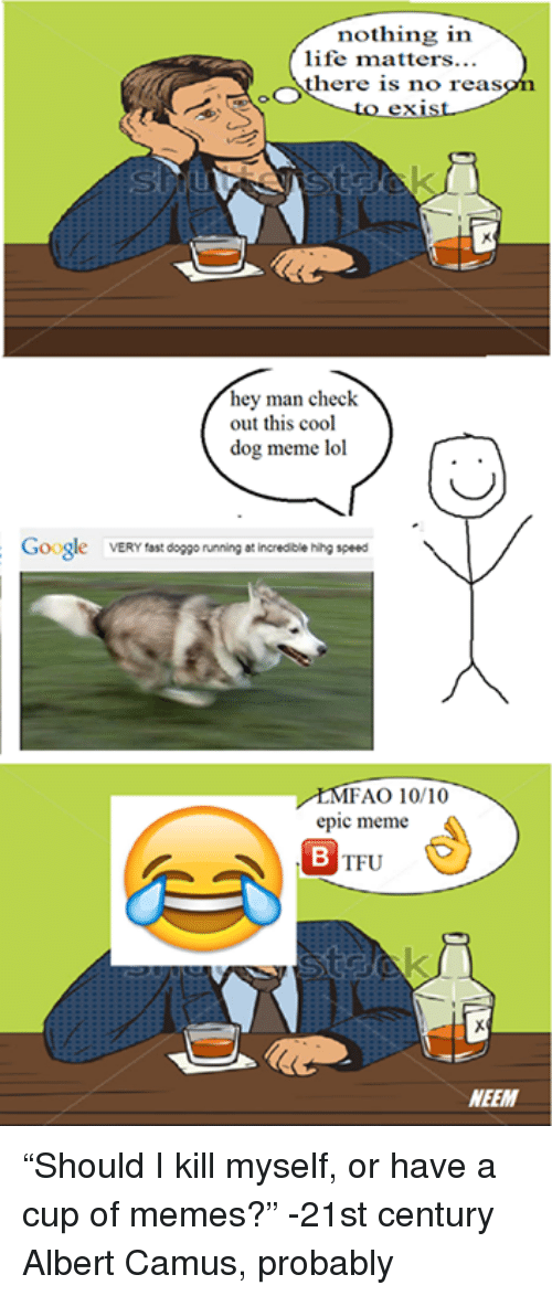 """Non Existent Existentialist, Doggo, and Epic: nothing in  life matters...  OOS  here is no reas  hey man check  out this cool  dog meme lol  Google  VERY fast  doggo running at incredible hihg speed  MFAO 10/10  epic meme  TFU  NEEM """"Should I kill myself, or have a cup of memes?""""  -21st century Albert Camus, probably"""