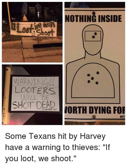 "shotting: NOTHING INSIDE  e Shoot  LOOTERS  WILL BE  SHOT DEAD  aJORTH DYING FOR Some Texans hit by Harvey have a warning to thieves: ""If you loot, we shoot."""