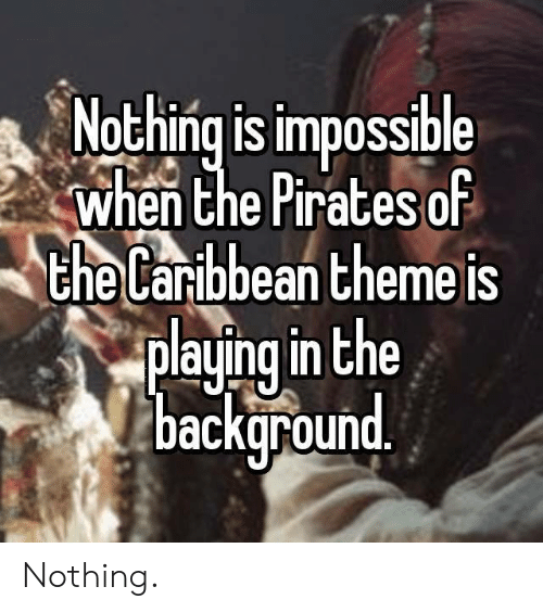 Memes, Pirates, and 🤖: Nothing is impossible  when Che Pirates of  the  laribbean themeis  playrng in he  backuround Nothing.