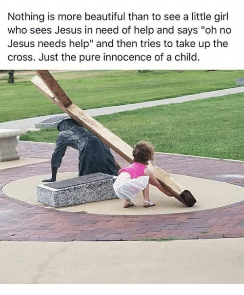 """Innocence: Nothing is more beautiful than to see a little girl  who sees Jesus in need of help and says """"oh no  Jesus needs help"""" and then tries to take up the  cross. Just the pure innocence of a child."""