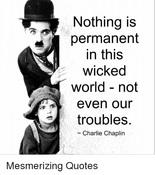 wicks: Nothing is  permanent  in this  wicked  world not  even our  troubles  Charlie Chaplin Mesmerizing Quotes