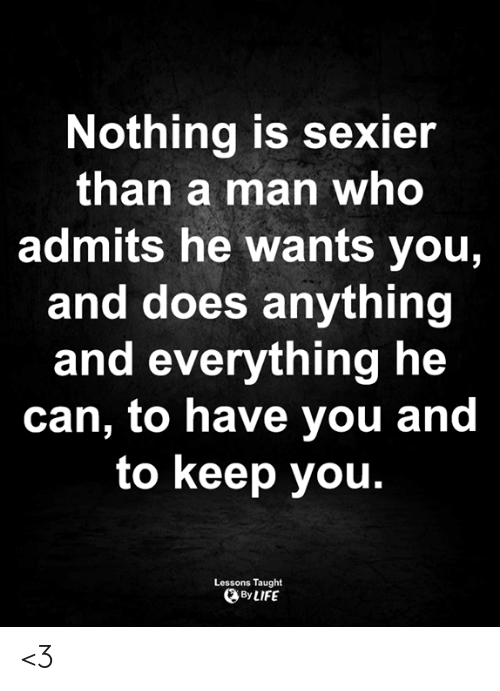 Life, Memes, and 🤖: Nothing is sexier  than a man who  admits he wants you,  and does anything  and everything he  can, to have you and  to keep you.  Lessons Taught  By LIFE <3