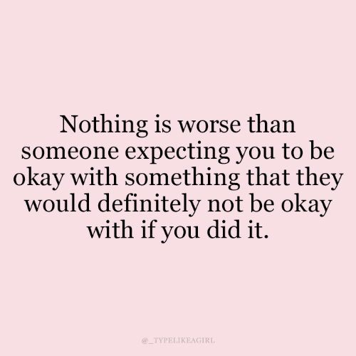 Worse Than: Nothing is worse than  someone expecting you to be  okay with something that they  would definitely not be okay  with if you did it.  TYPELIKEAGIRL