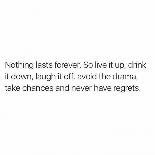 drama: Nothing lasts forever. So live it up, drink  it down, laugh it off, avoid the drama,  take chances and never have regrets.