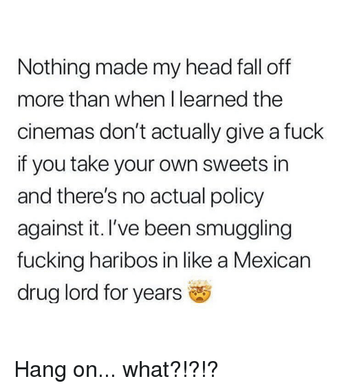 Fall, Fucking, and Head: Nothing made my head fall off  more than when I learned the  cinemas don't actually give a fuck  if you take your own sweets in  and there's no actual policy  against it. I've been smuggling  fucking haribos in like a Mexican  drug lord for years Hang on... what?!?!?