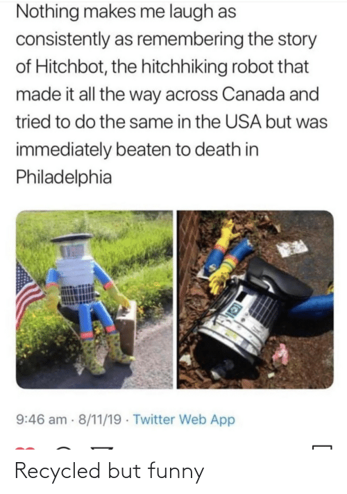 Funny, Twitter, and Canada: Nothing makes me laugh as  consistently as remembering the story  of Hitchbot, the hitchhiking robot that  made it all the way across Canada and  tried to do the same in the USA but was  immediately beaten to death in  Philadelphia  9:46 am 8/11/19 · Twitter Web App Recycled but funny