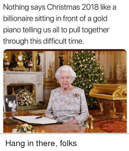Christmas, Piano, and Time: Nothing says Christmas 2018 like a  billionaire sitting in front of a gold  piano telling us all to pull together  through this difficult time. Hang in there, folks