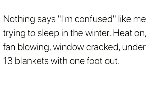"Confused, Winter, and Cracked: Nothing says ""I'm confused"" like me  trying to sleep in the winter. Heat on,  fan blowing, window cracked, under  13 blankets with one foot out."
