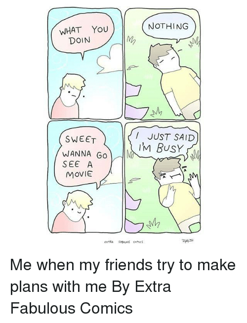 Dank, Friends, and Movie: NOTHING  WHAT You  DOIN  I JUST SAID  IM BUSY  SWEET  WANNA Go  SEE A  MOVIE Me when my friends try to make plans with me  By Extra Fabulous Comics